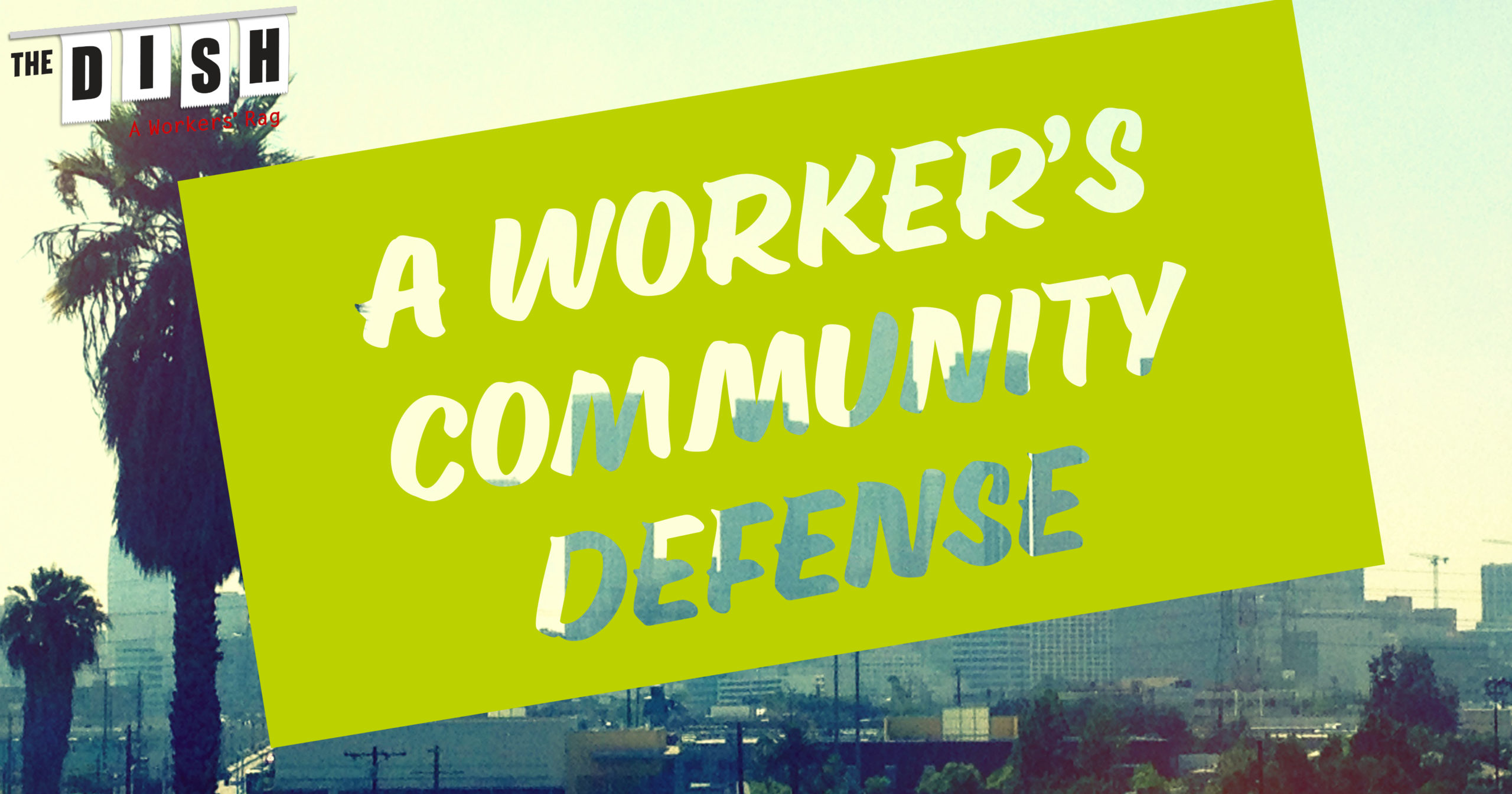 """A photo of the Los Angeles skyline and palm trees with graphic text that reads """"A Worker's Community Defense"""""""