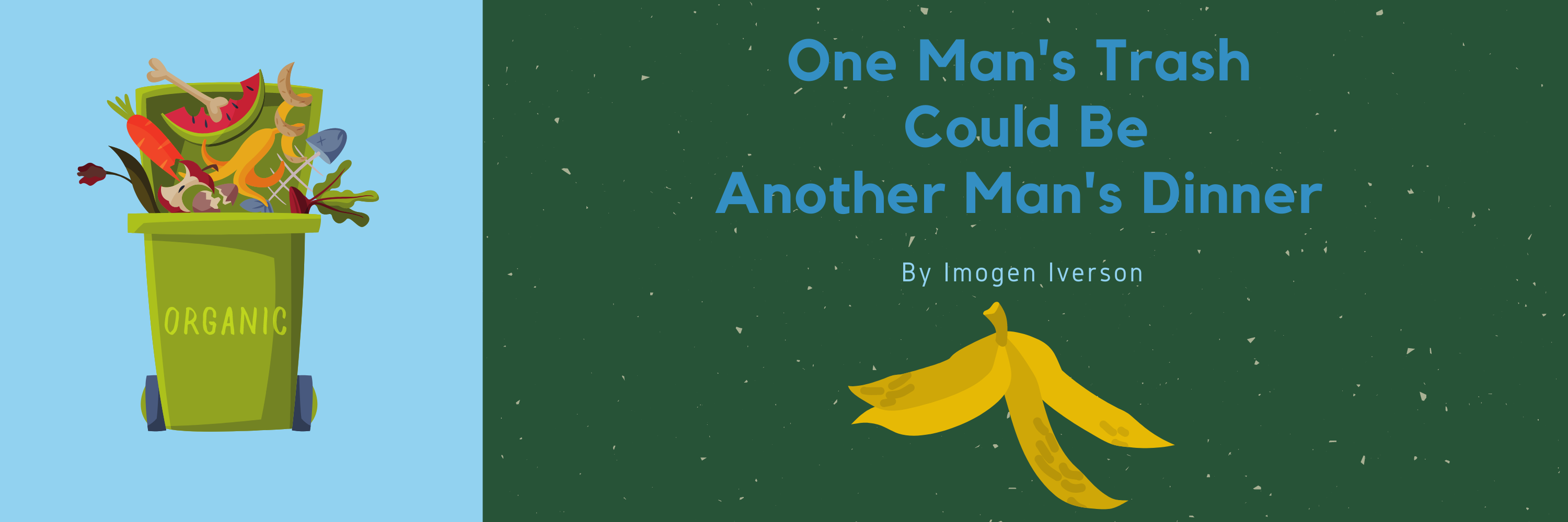 """An overflowing green recycling bin is full of vegetables. to the right, on a dark green background it says in blue text """"one man's trash could be another man's treasure by imogen iverson"""". beneath it, a banana peel is splayed out."""