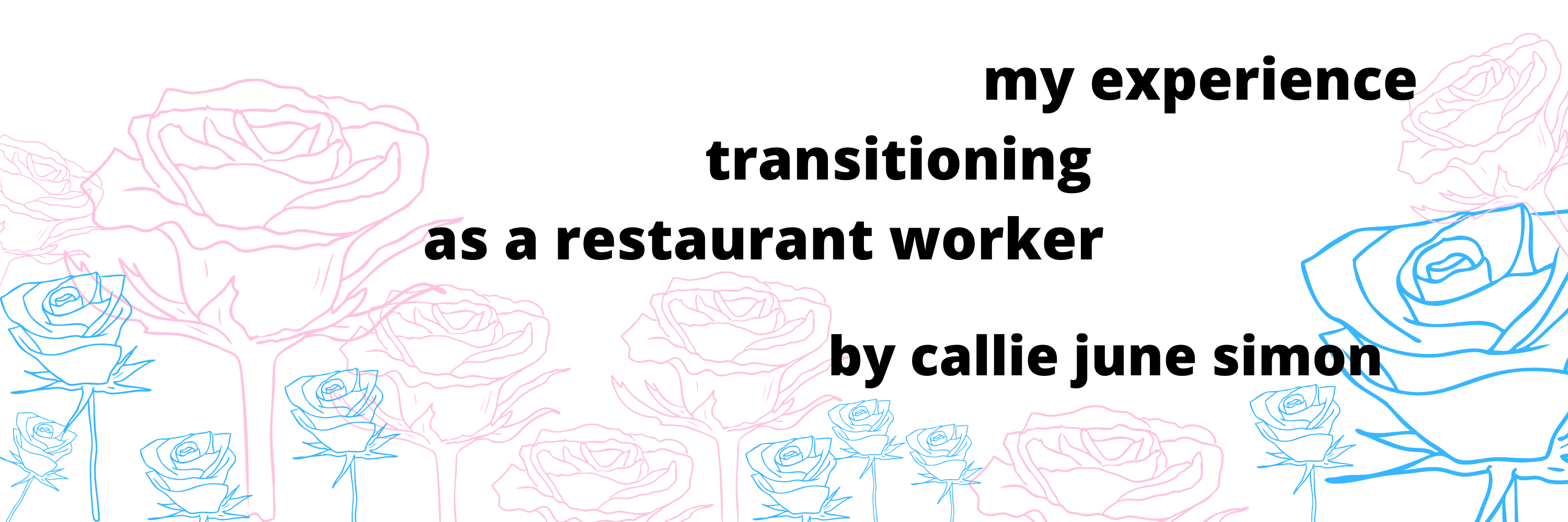 """a field of pink and blue flowers in the background, black text reads """"my experience transitioning as a restaurant worker by callie june simon"""""""